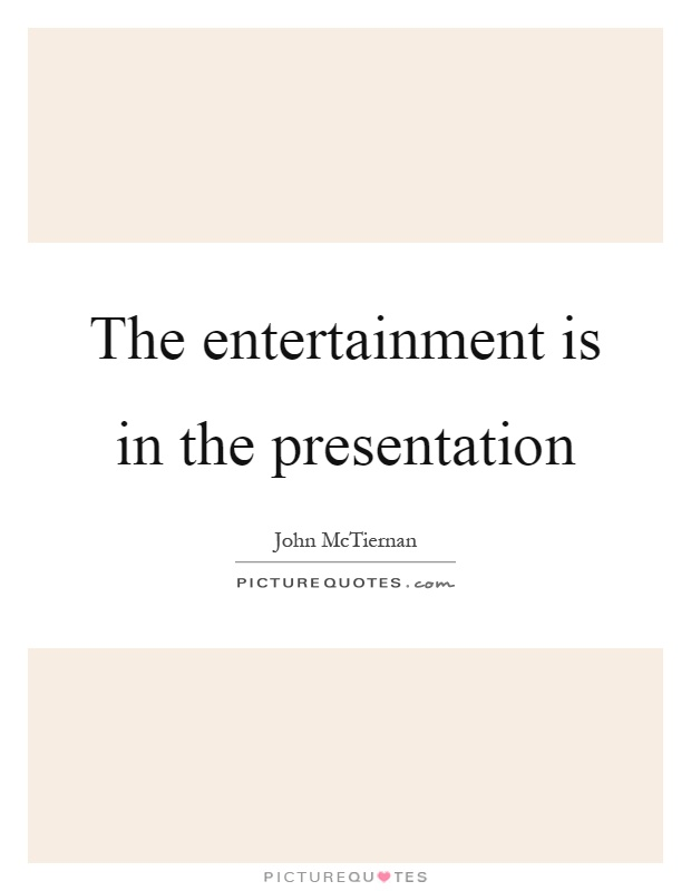 The entertainment is in the presentation Picture Quote #1