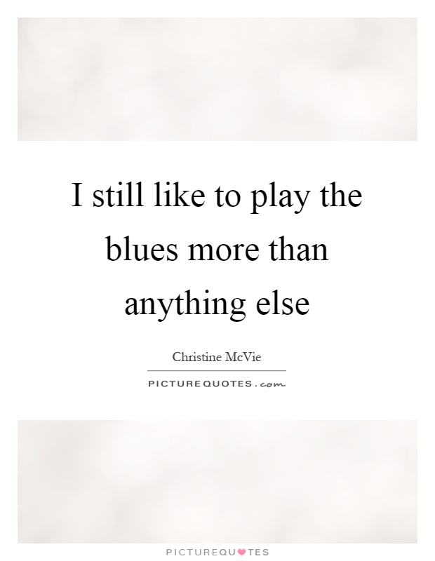 I still like to play the blues more than anything else Picture Quote #1
