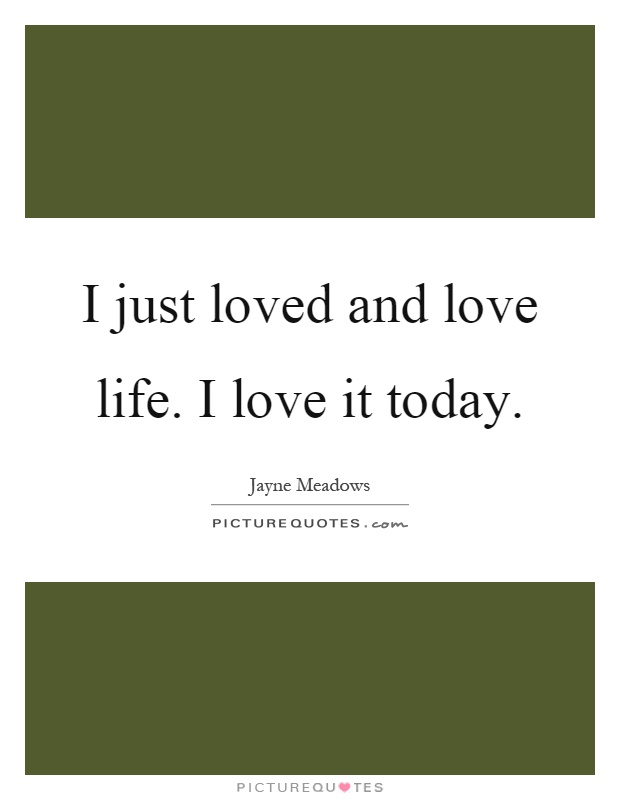 I just loved and love life. I love it today Picture Quote #1