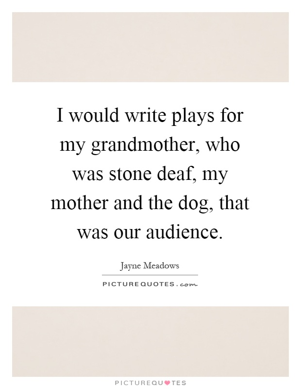 I would write plays for my grandmother, who was stone deaf, my mother and the dog, that was our audience Picture Quote #1