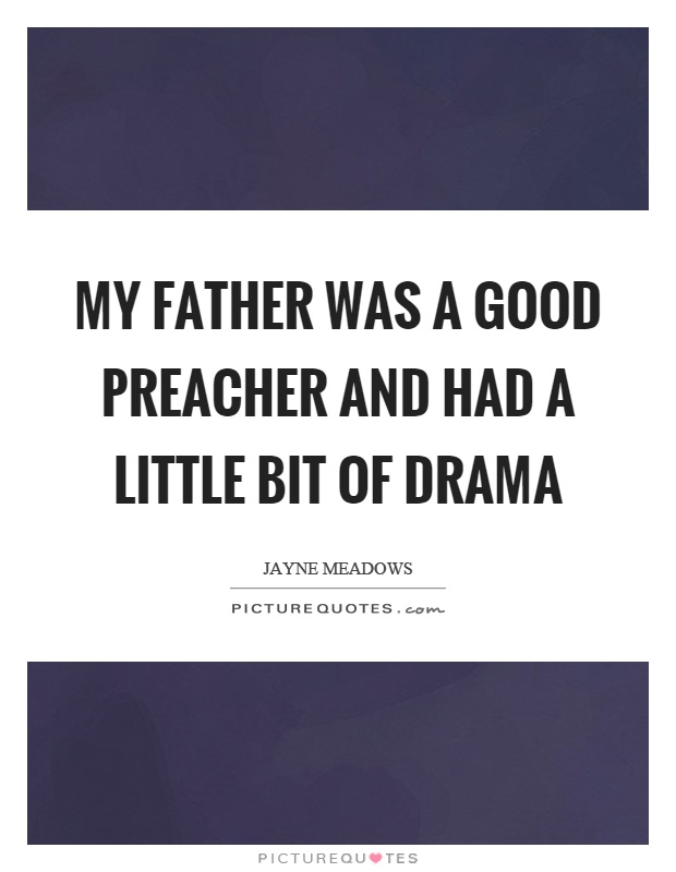 My father was a good preacher and had a little bit of drama Picture Quote #1