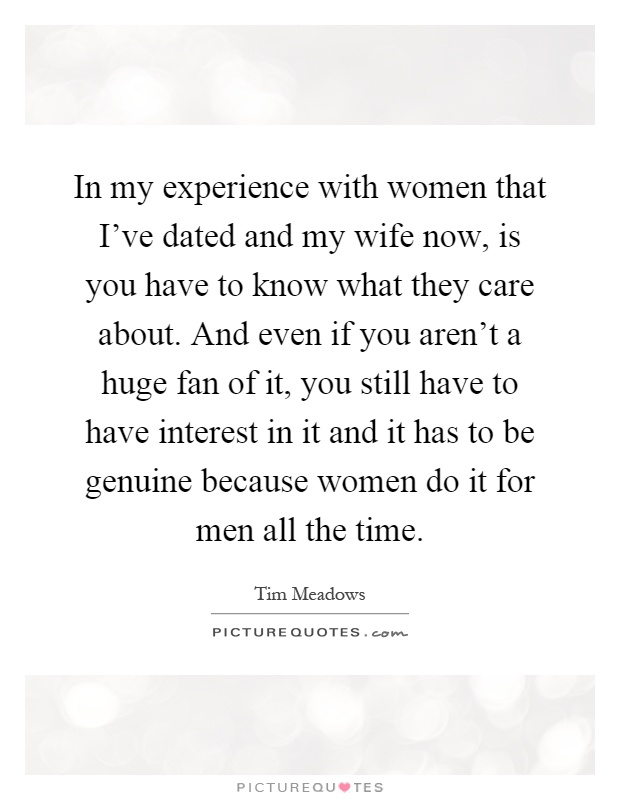 In my experience with women that I've dated and my wife now, is you have to know what they care about. And even if you aren't a huge fan of it, you still have to have interest in it and it has to be genuine because women do it for men all the time Picture Quote #1