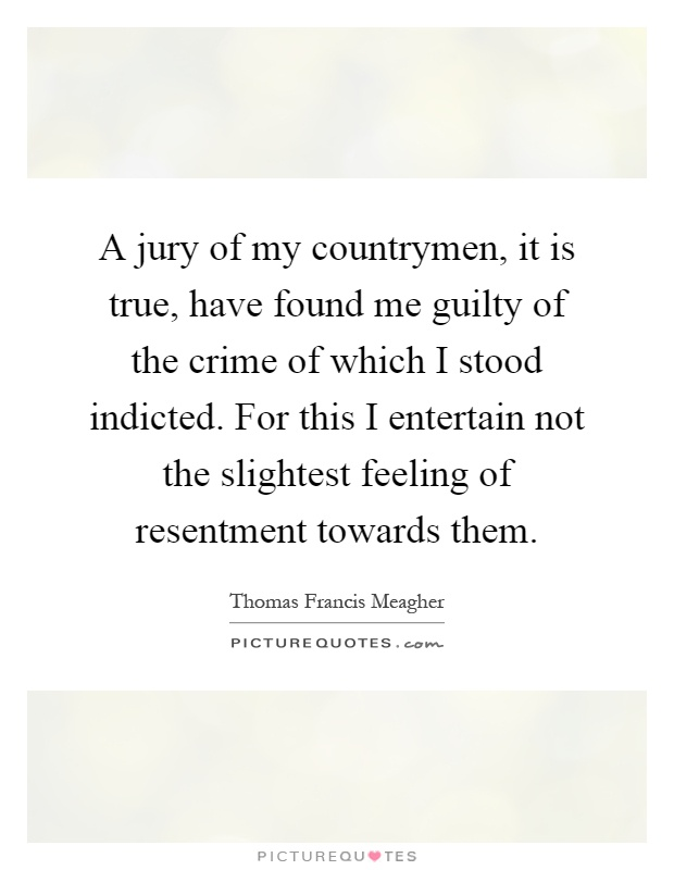 A jury of my countrymen, it is true, have found me guilty of the crime of which I stood indicted. For this I entertain not the slightest feeling of resentment towards them Picture Quote #1