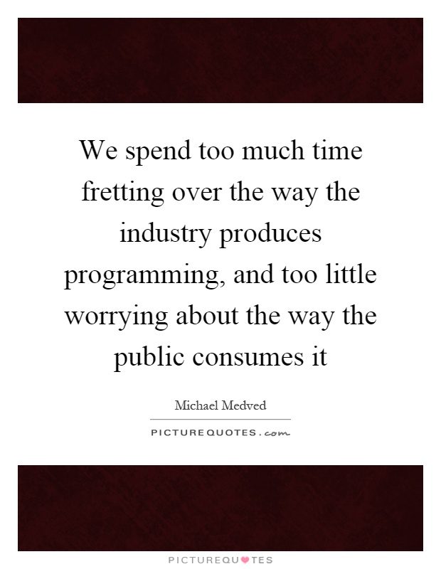 We spend too much time fretting over the way the industry produces programming, and too little worrying about the way the public consumes it Picture Quote #1