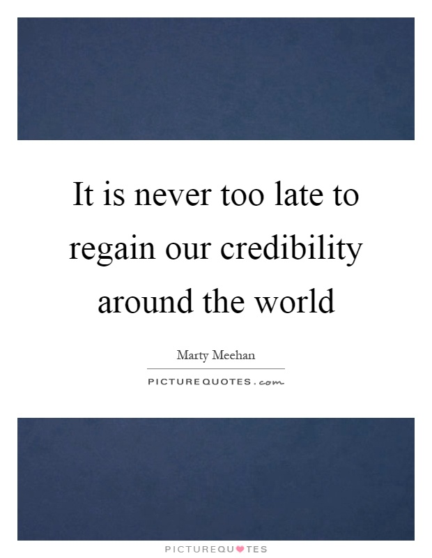 It is never too late to regain our credibility around the world Picture Quote #1