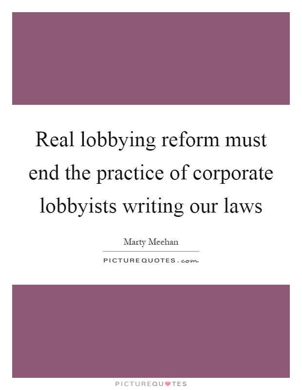 Real lobbying reform must end the practice of corporate lobbyists writing our laws Picture Quote #1