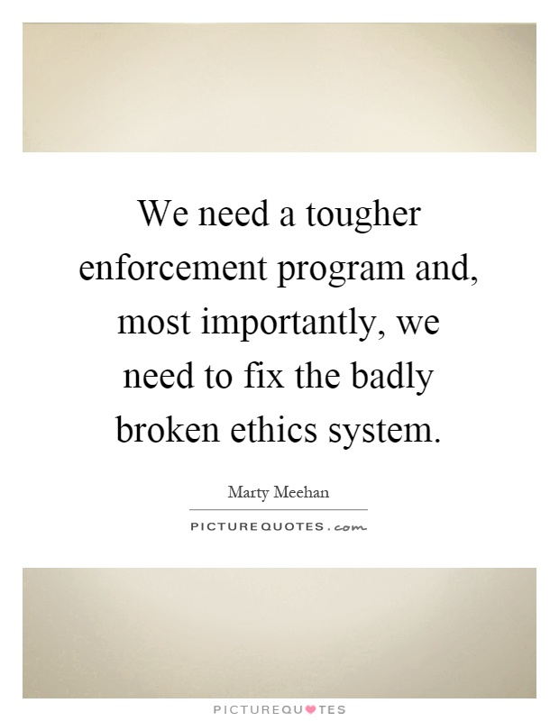 We need a tougher enforcement program and, most importantly, we need to fix the badly broken ethics system Picture Quote #1