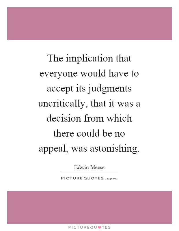 The implication that everyone would have to accept its judgments uncritically, that it was a decision from which there could be no appeal, was astonishing Picture Quote #1
