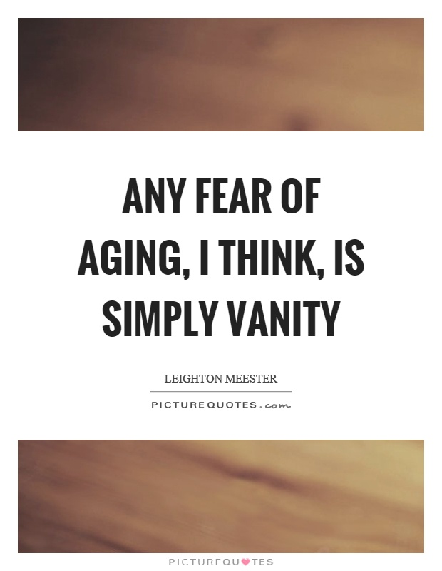 Any fear of aging, I think, is simply vanity Picture Quote #1