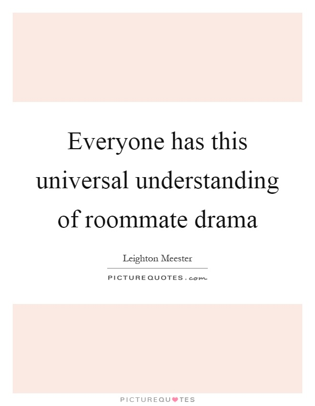 Everyone has this universal understanding of roommate drama Picture Quote #1