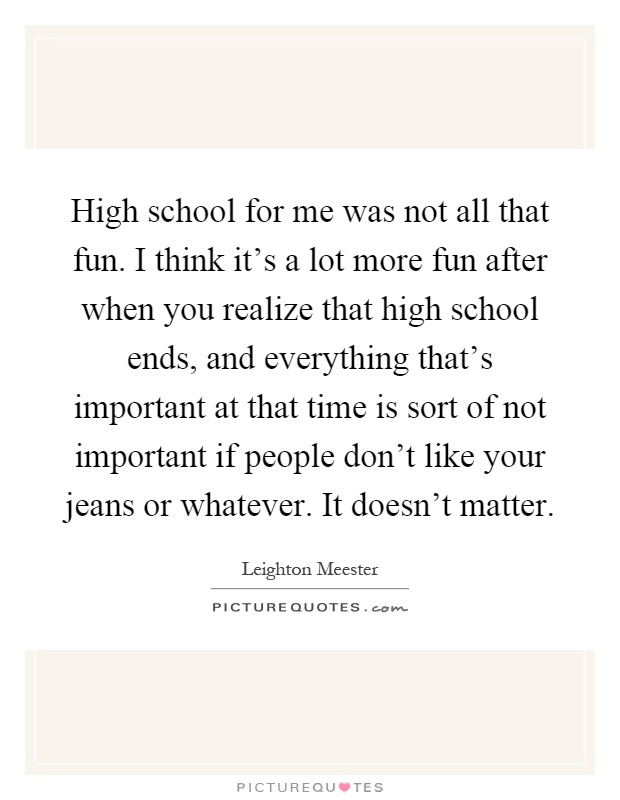 High school for me was not all that fun. I think it's a lot more fun after when you realize that high school ends, and everything that's important at that time is sort of not important if people don't like your jeans or whatever. It doesn't matter Picture Quote #1