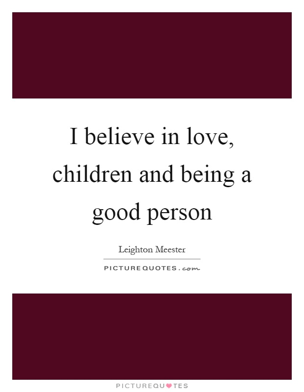 I believe in love, children and being a good person Picture Quote #1