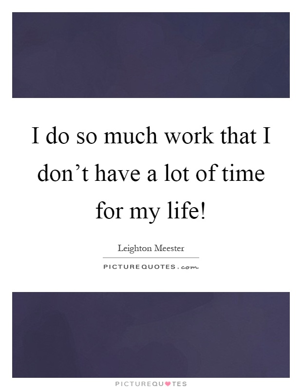 I do so much work that I don't have a lot of time for my life! Picture Quote #1