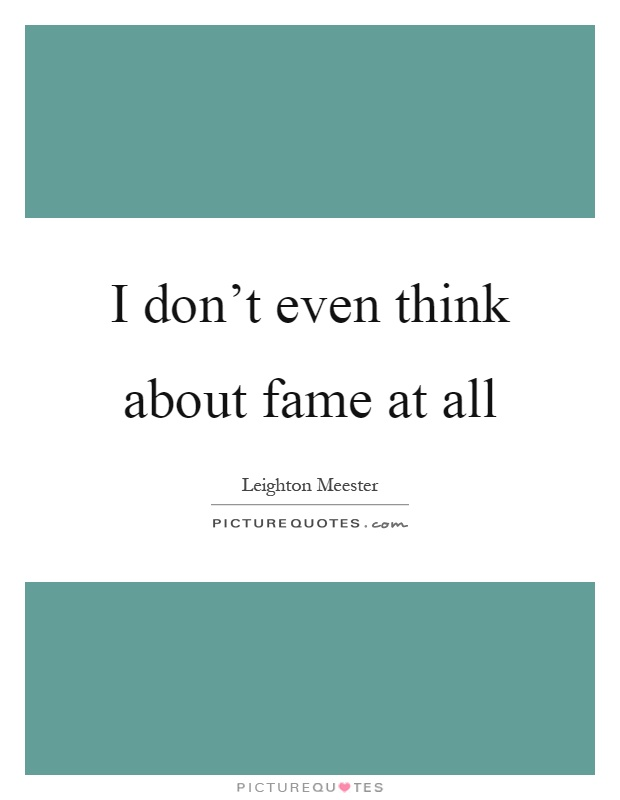 I don't even think about fame at all Picture Quote #1