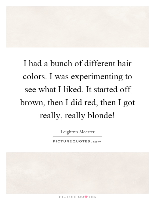 I had a bunch of different hair colors. I was experimenting to see what I liked. It started off brown, then I did red, then I got really, really blonde! Picture Quote #1