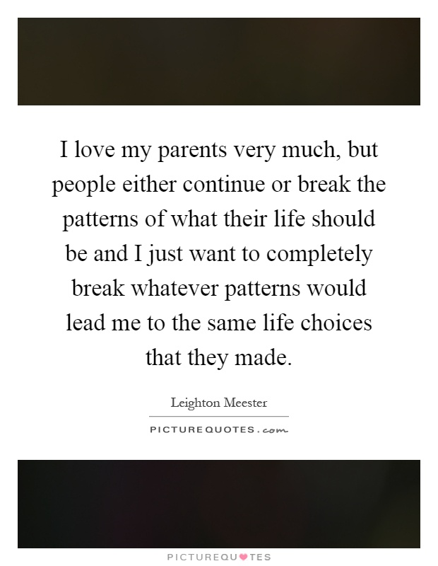I love my parents very much, but people either continue or break the patterns of what their life should be and I just want to completely break whatever patterns would lead me to the same life choices that they made Picture Quote #1