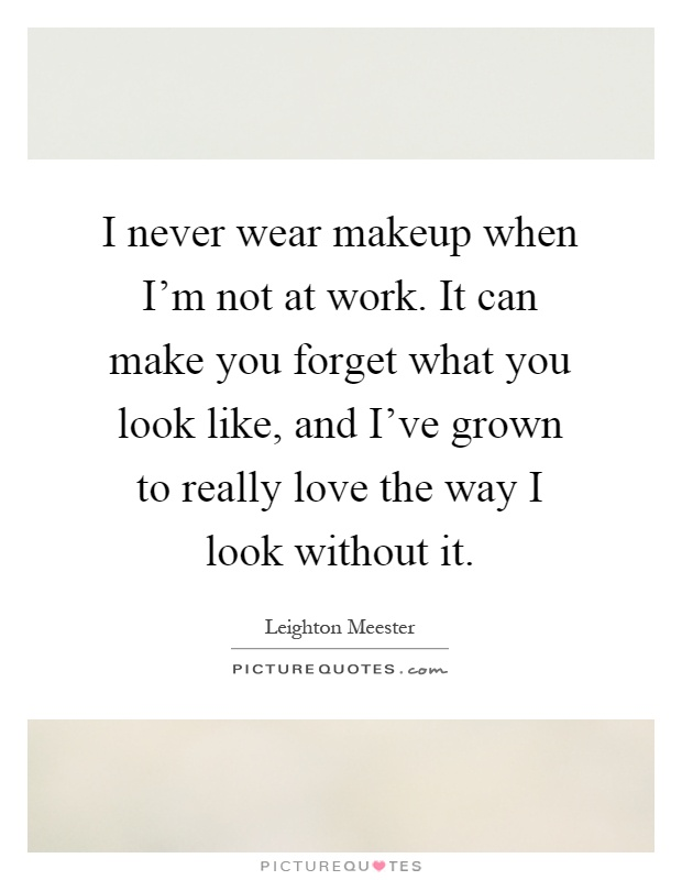 I never wear makeup when I'm not at work. It can make you forget what you look like, and I've grown to really love the way I look without it Picture Quote #1