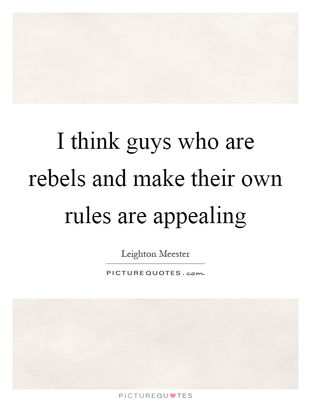 I think guys who are rebels and make their own rules are appealing Picture Quote #1