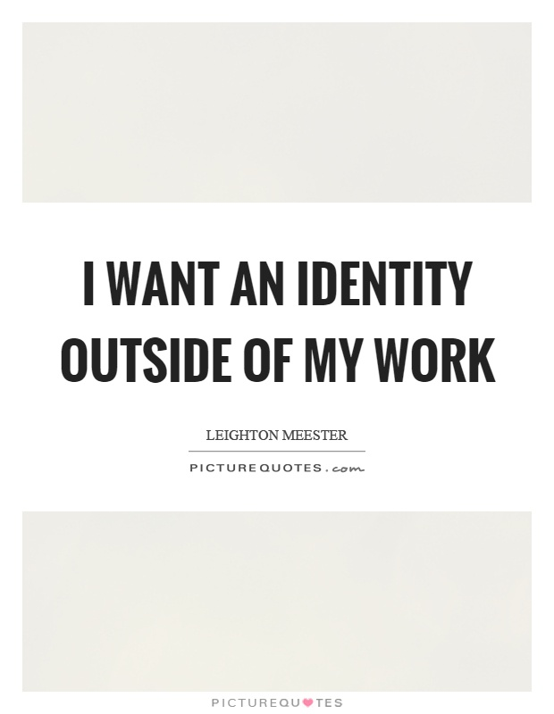 I want an identity outside of my work Picture Quote #1