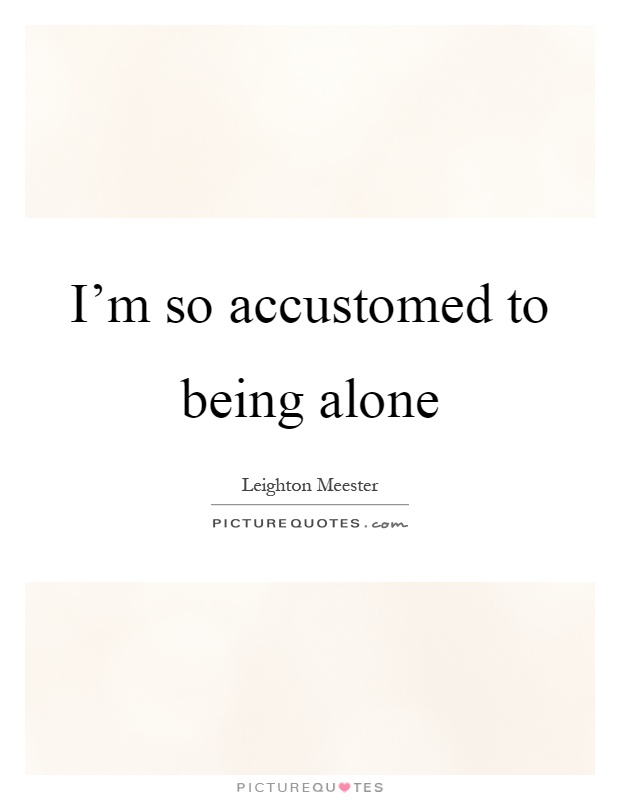 I'm so accustomed to being alone Picture Quote #1