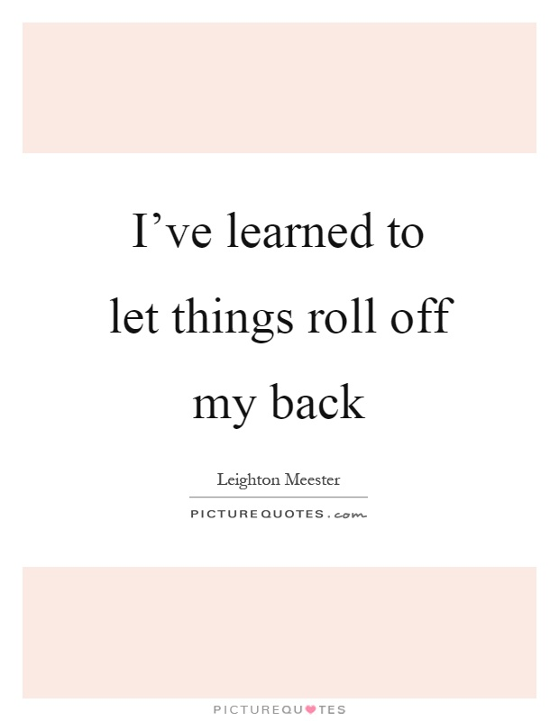 I've learned to let things roll off my back Picture Quote #1