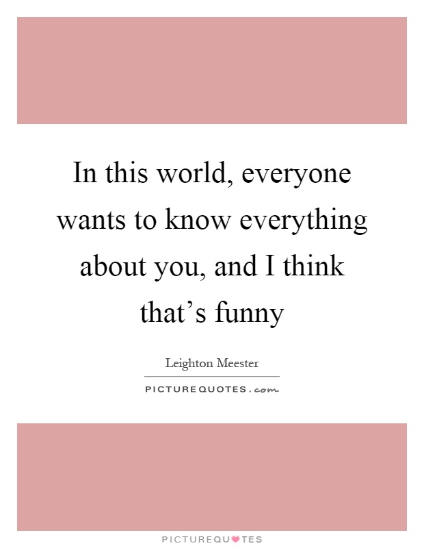 In this world, everyone wants to know everything about you, and I think that's funny Picture Quote #1