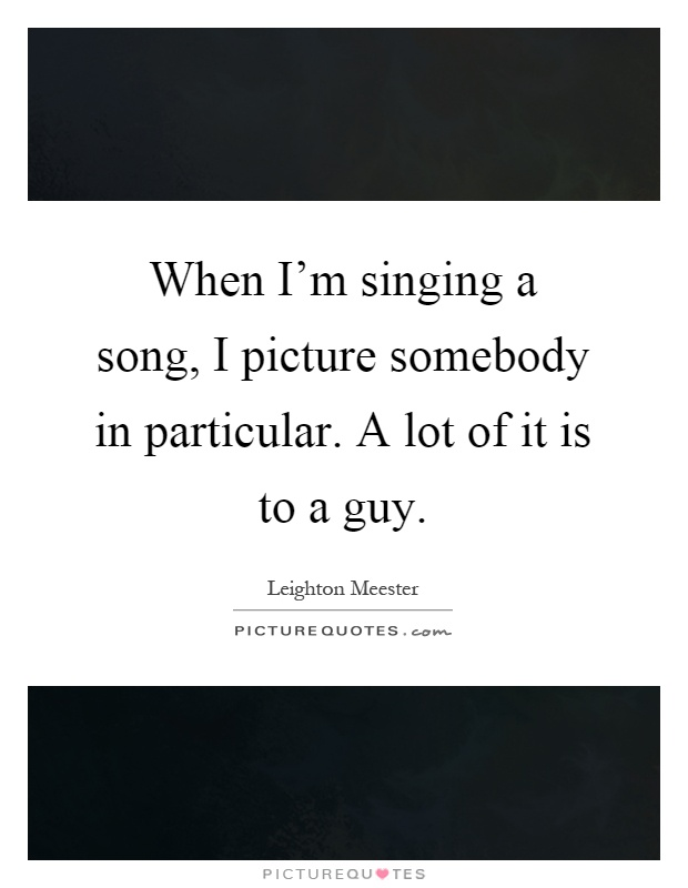 When I'm singing a song, I picture somebody in particular. A lot of it is to a guy Picture Quote #1