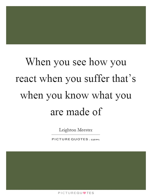 When you see how you react when you suffer that's when you know what you are made of Picture Quote #1