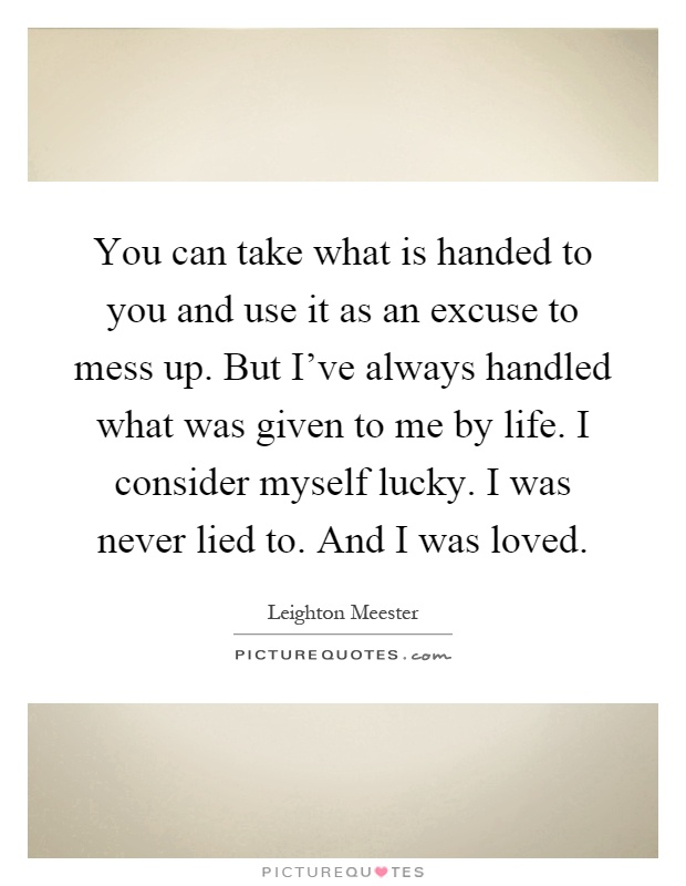 You can take what is handed to you and use it as an excuse to mess up. But I've always handled what was given to me by life. I consider myself lucky. I was never lied to. And I was loved Picture Quote #1
