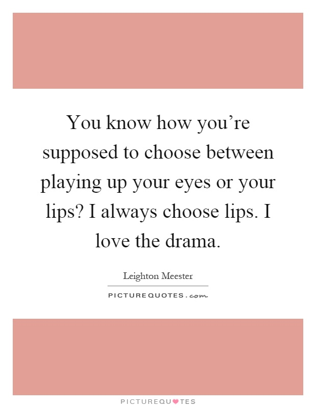 You know how you're supposed to choose between playing up your eyes or your lips? I always choose lips. I love the drama Picture Quote #1
