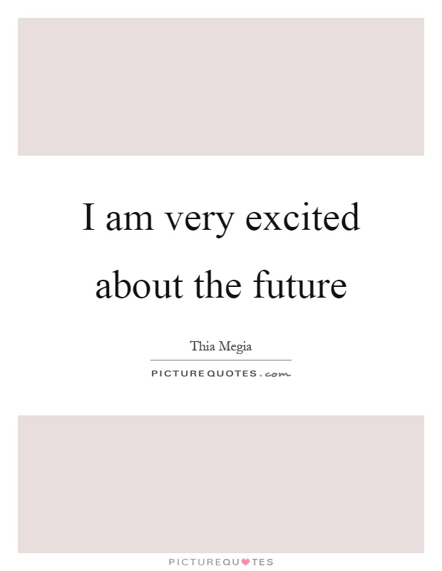 I am very excited about the future | Picture Quotes