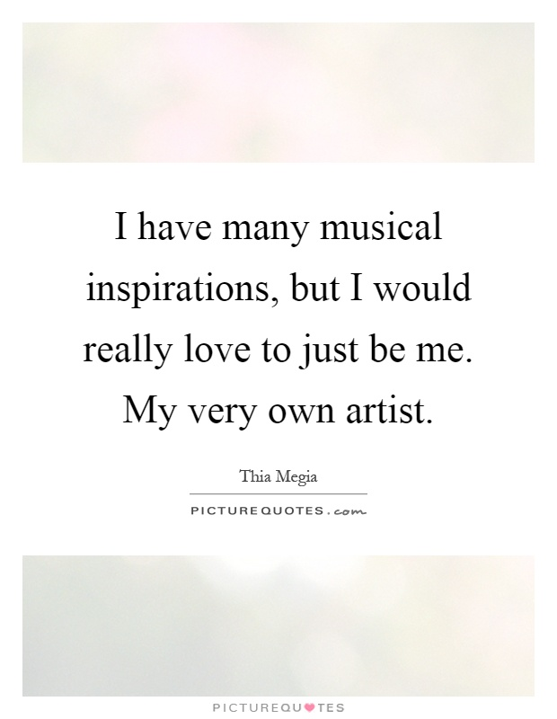 I have many musical inspirations, but I would really love to just be me. My very own artist Picture Quote #1