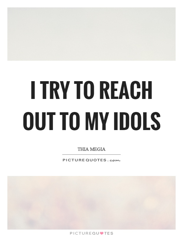 I try to reach out to my idols Picture Quote #1