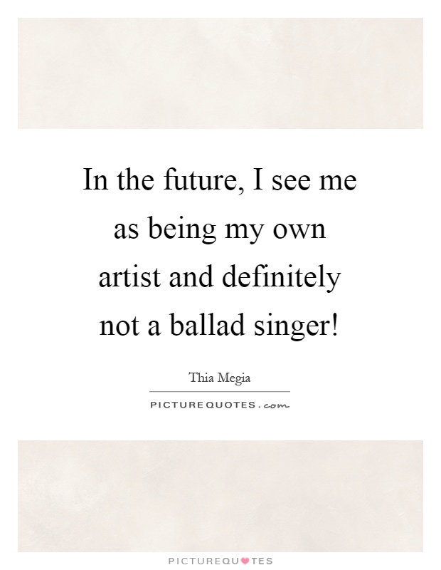 In the future, I see me as being my own artist and definitely not a ballad singer! Picture Quote #1