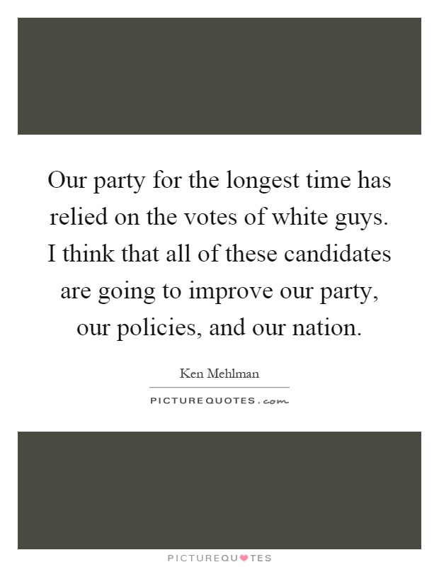 Our party for the longest time has relied on the votes of white guys. I think that all of these candidates are going to improve our party, our policies, and our nation Picture Quote #1