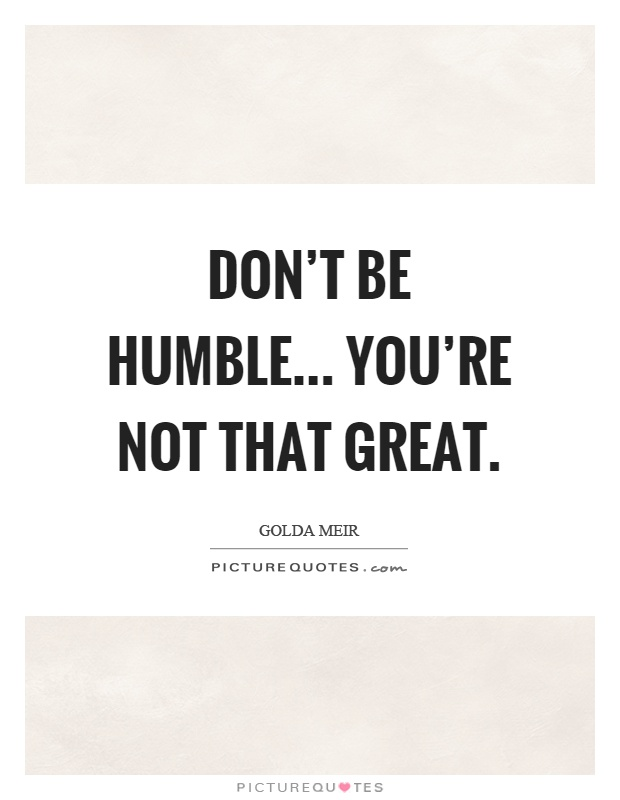 Don't be humble... you're not that great Picture Quote #1