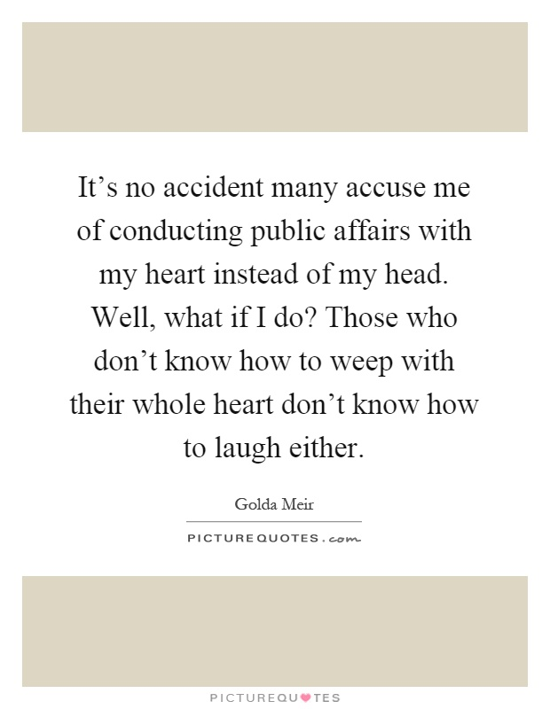 It's no accident many accuse me of conducting public affairs with my heart instead of my head. Well, what if I do? Those who don't know how to weep with their whole heart don't know how to laugh either Picture Quote #1