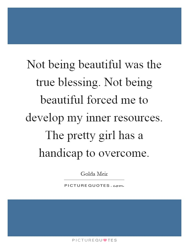 Not being beautiful was the true blessing. Not being beautiful forced me to develop my inner resources. The pretty girl has a handicap to overcome Picture Quote #1