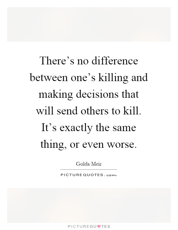 There's no difference between one's killing and making decisions that will send others to kill. It's exactly the same thing, or even worse Picture Quote #1