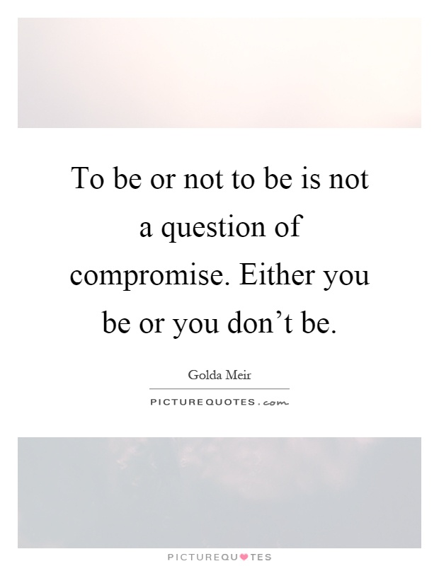 To be or not to be is not a question of compromise. Either you be or you don't be Picture Quote #1