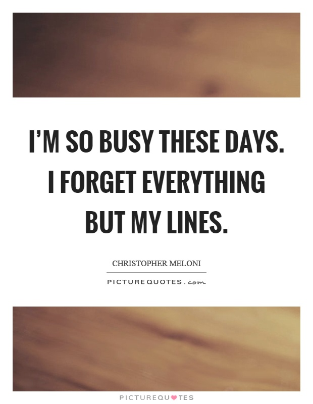 I'm so busy these days. I forget everything but my lines Picture Quote #1