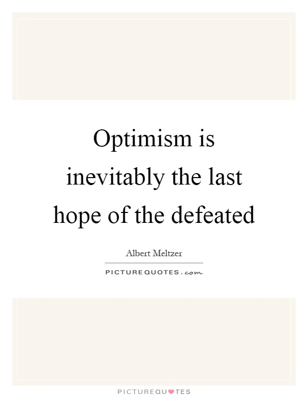 Optimism is inevitably the last hope of the defeated Picture Quote #1