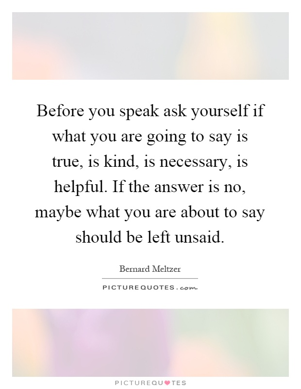 Before you speak ask yourself if what you are going to say is true, is kind, is necessary, is helpful. If the answer is no, maybe what you are about to say should be left unsaid Picture Quote #1