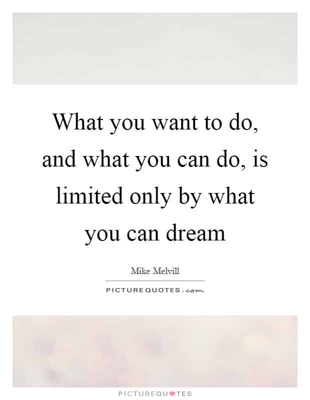 What you want to do, and what you can do, is limited only by what you can dream Picture Quote #1