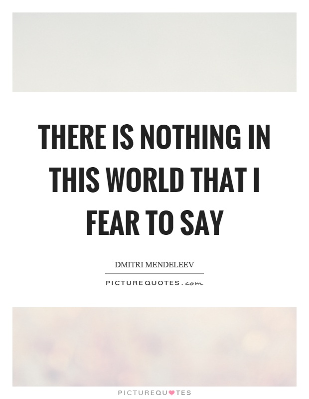There is nothing in this world that I fear to say Picture Quote #1