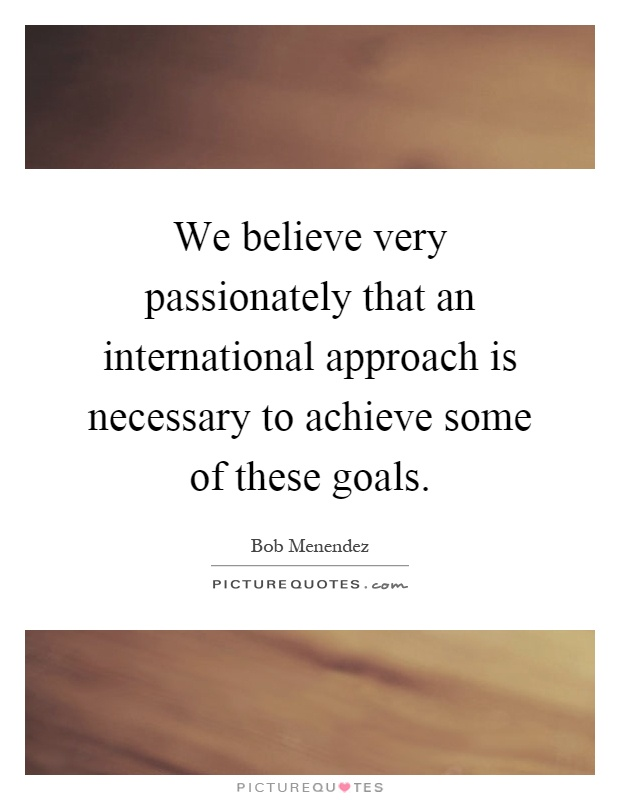 We believe very passionately that an international approach is necessary to achieve some of these goals Picture Quote #1