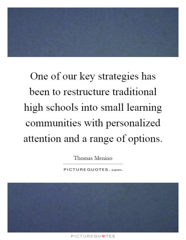One of our key strategies has been to restructure traditional high schools into small learning communities with personalized attention and a range of options Picture Quote #1