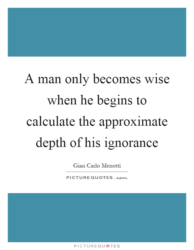 A man only becomes wise when he begins to calculate the approximate depth of his ignorance Picture Quote #1