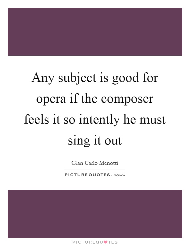 Any subject is good for opera if the composer feels it so intently he must sing it out Picture Quote #1
