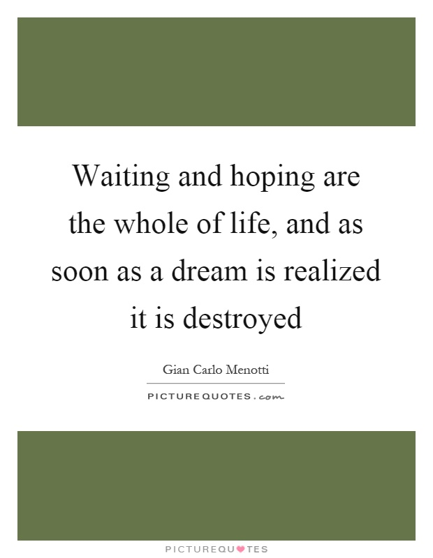 Waiting and hoping are the whole of life, and as soon as a dream is realized it is destroyed Picture Quote #1